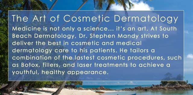 The Art of Cosmetic Dermatology. At South Beach Dermatology in Miami Dr Mandy strives to deliver the best in cosmetic and medical dermatology care to patients